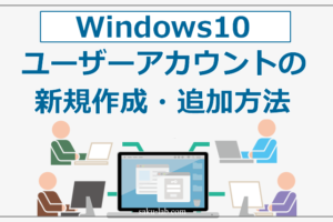 Windows10 ユーザーアカウントの新規作成・追加方法