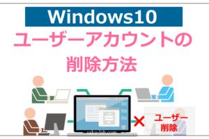 【Windows10】ユーザーアカウントの削除方法